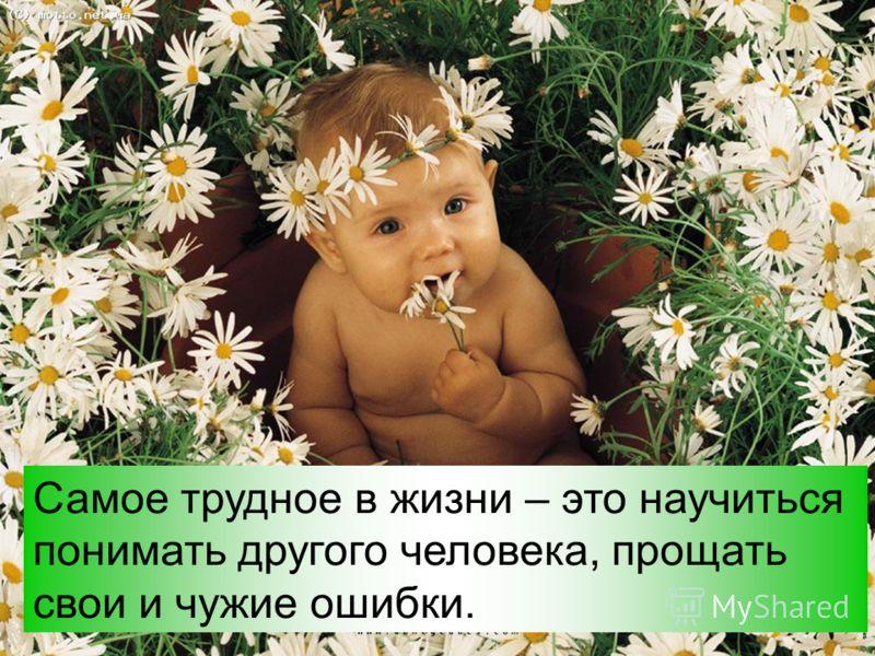 Самое трудное в жизни – это научиться понимать другого человека, прощать свои и чужие ошибки.