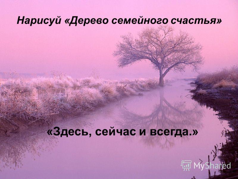 «Здесь, сейчас и всегда.» Нарисуй «Дерево семейного счастья»
