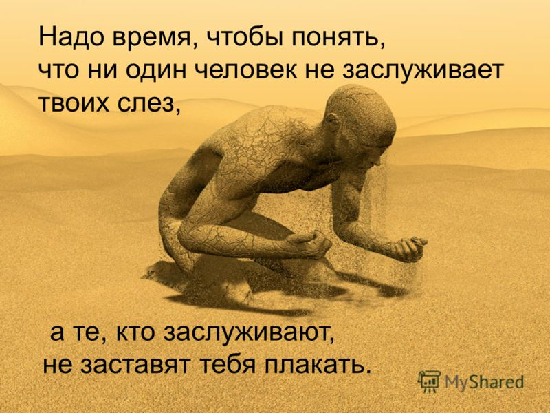 Надо время, чтобы понять, что ни один человек не заслуживает твоих слез, а те, кто заслуживают, не заставят тебя плакать.