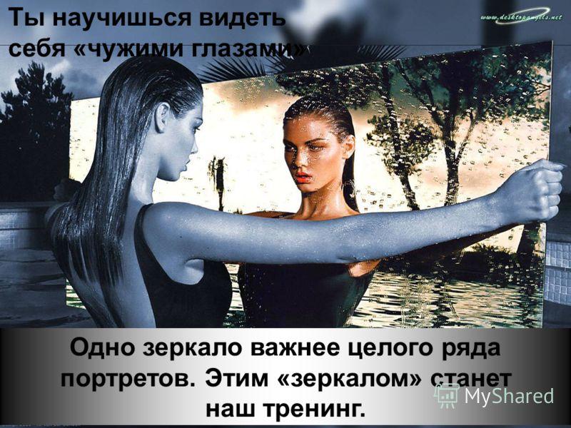 Одно зеркало важнее целого ряда портретов. Этим «зеркалом» станет наш тренинг. Ты научишься видеть себя «чужими глазами»