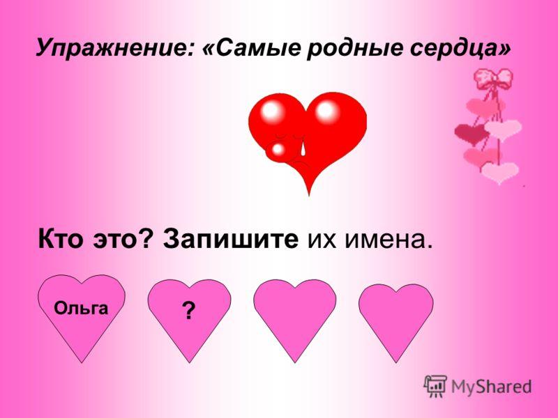 Упражнение: «Самые родные сердца» Кто это? Запишите их имена. Ольга ?