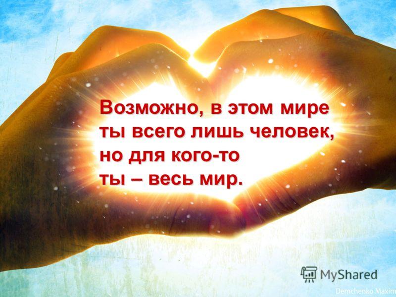 Возможно, в этом мире ты всего лишь человек, но для кого-то ты – весь мир.