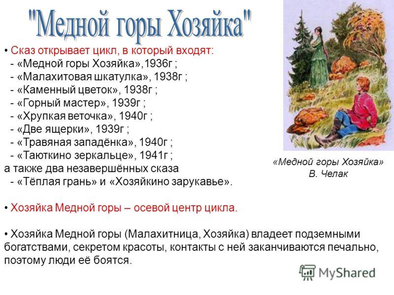 Сказ открывает цикл, в который входят: - «Медной горы Хозяйка»,1936г ; - «Малахитовая шкатулка», 1938г ; - «Каменный цветок», 1938г ; - «Горный мастер», 1939г ; - «Хрупкая веточка», 1940г ; - «Две ящерки», 1939г ; - «Травяная западёнка», 1940г ; - «Т