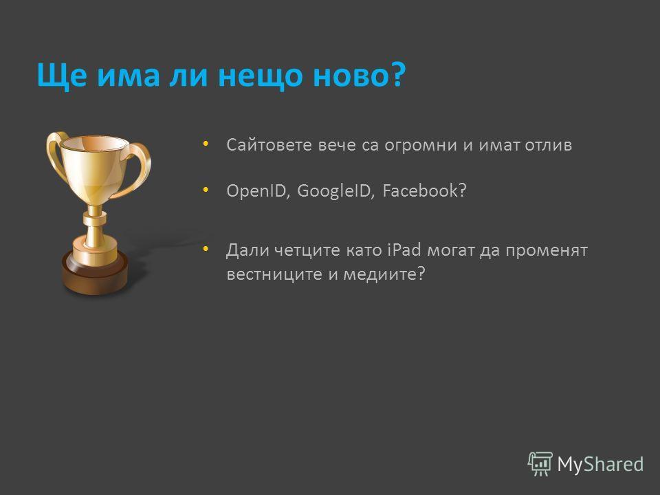 Ще има ли нещо ново? Сайтовете вече са огромни и имат отлив OpenID, GoogleID, Facebook? Дали четците като iPad могат да променят вестниците и медиите?