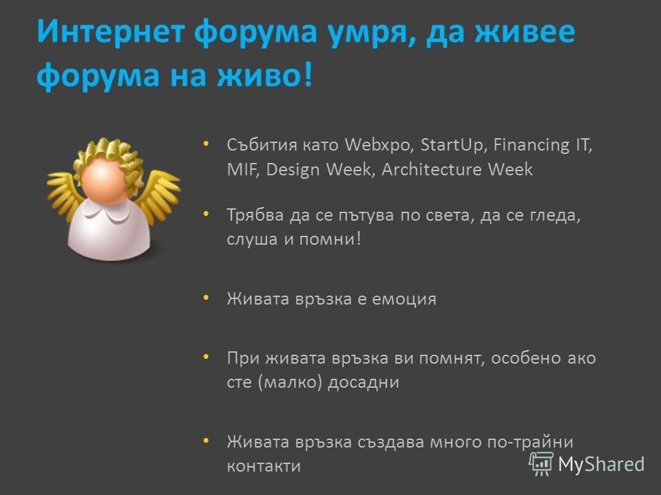 Интернет форума умря, да живее форума на живо! Събития като Webxpo, StartUp, Financing IT, MIF, Design Week, Architecture Week Трябва да се пътува по света, да се гледа, слуша и помни! Живата връзка е емоция При живата връзка ви помнят, особено ако с