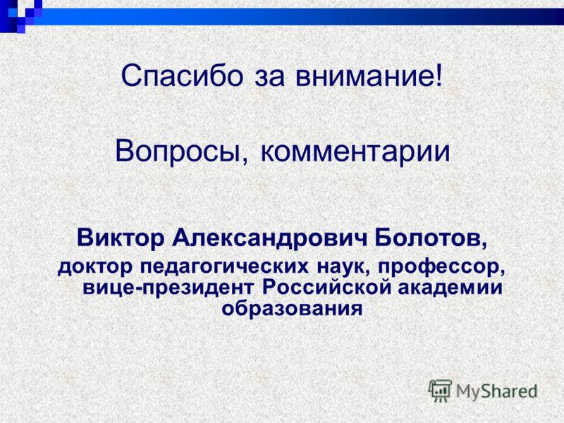 Спасибо за внимание! Вопросы, комментарии Виктор Александрович Болотов, доктор педагогических наук, профессор, вице-президент Российской академии образования