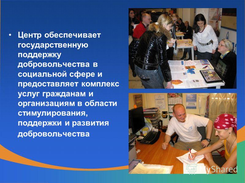 Центр обеспечивает государственную поддержку добровольчества в социальной сфере и предоставляет комплекс услуг гражданам и организациям в области стимулирования, поддержки и развития добровольчества
