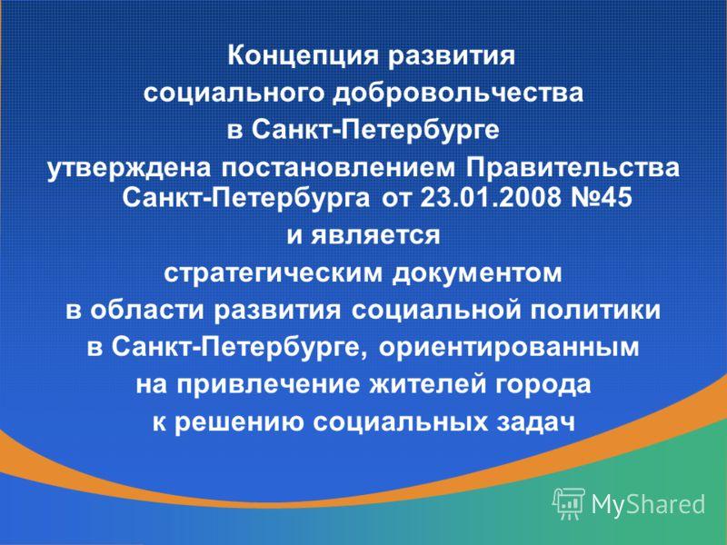 Концепция развития социального добровольчества в Санкт-Петербурге утверждена постановлением Правительства Санкт-Петербурга от 23.01.2008 45 и является стратегическим документом в области развития социальной политики в Санкт-Петербурге, ориентированны