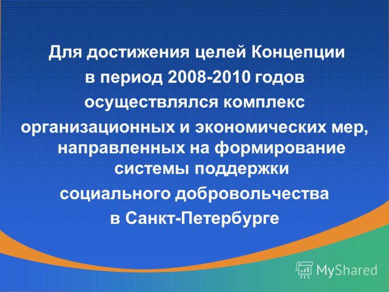 Для достижения целей Концепции в период 2008-2010 годов осуществлялся комплекс организационных и экономических мер, направленных на формирование системы поддержки социального добровольчества в Санкт-Петербурге