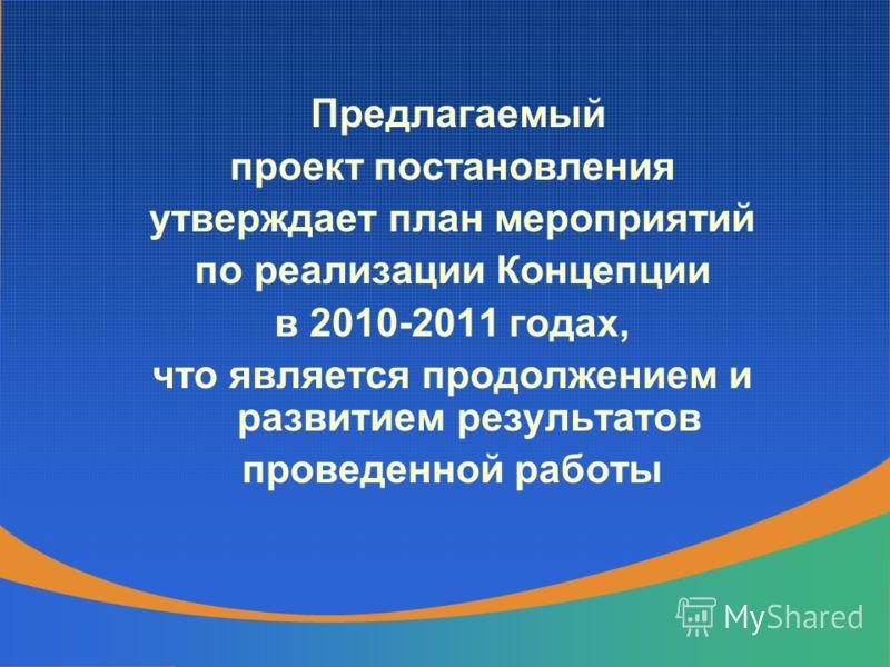Предлагаемый проект постановления утверждает план мероприятий по реализации Концепции в 2010-2011 годах, что является продолжением и развитием результатов проведенной работы