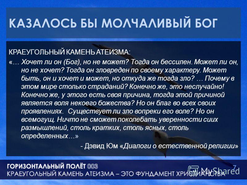 КАЗАЛОСЬ БЫ МОЛЧАЛИВЫЙ БОГ КРАЕУГОЛЬНЫЙ КАМЕНЬ АТЕИЗМА: «… Хочет ли он (Бог), но не может? Тогда он бессилен. Может ли он, но не хочет? Тогда он зловреден по своему характеру. Может быть, он и хочет и может, но откуда же тогда зло? … Почему в этом ми