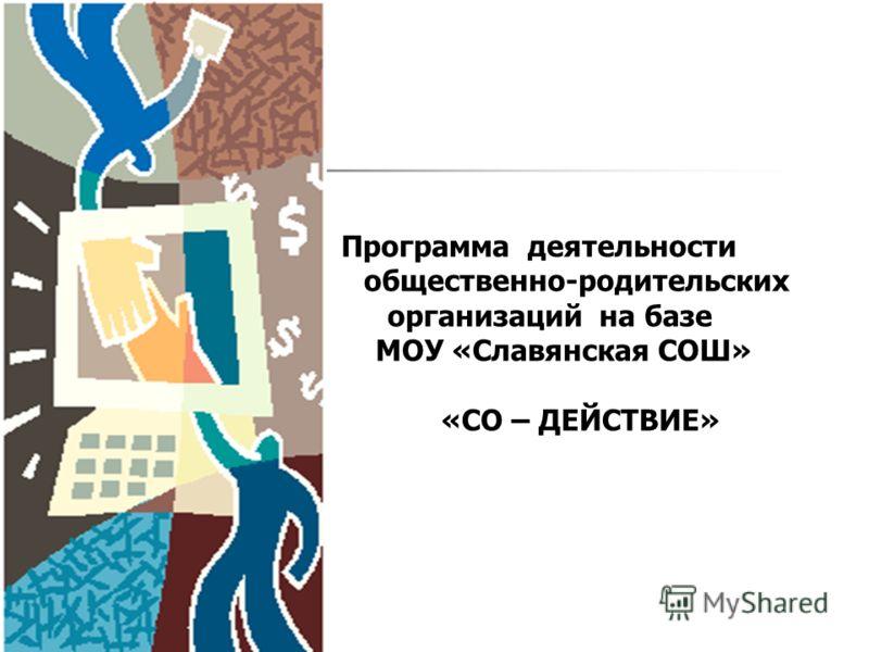 Программа деятельности общественно-родительскиx организаций на базе МОУ «Славянская СОШ» «СО – ДЕЙСТВИЕ»