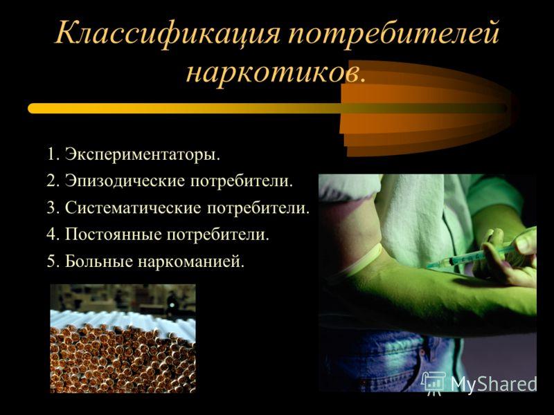 Классификация потребителей наркотиков. 1. Экспериментаторы. 2. Эпизодические потребители. 3. Систематические потребители. 4. Постоянные потребители. 5. Больные наркоманией.