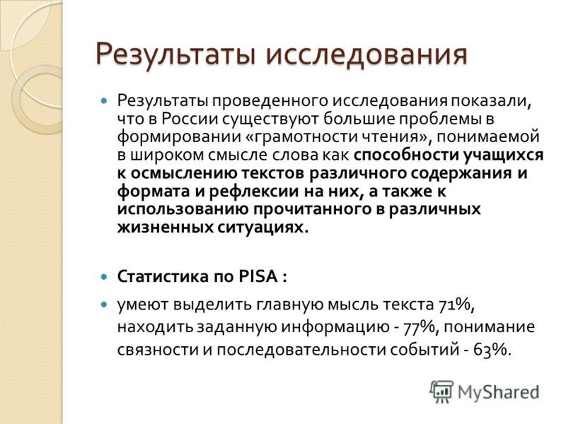 Результаты исследования Результаты проведенного исследования показали, что в России существуют большие проблемы в формировании «грамотности чтения», понимаемой в широком смысле слова как способности учащихся к осмыслению текстов различного содержания