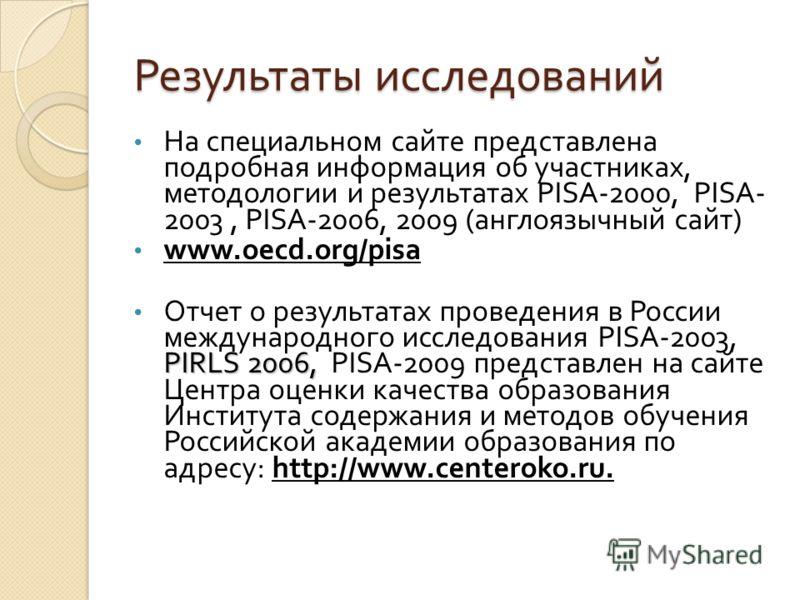 Результаты исследований На специальном сайте представлена подробная информация об участниках, методологии и результатах PISA-2000, PISA- 2003, PISA-2006, 2009 ( англоязычный сайт ) www.oecd.org/pisa PIRLS 2006, Отчет о результатах проведения в России