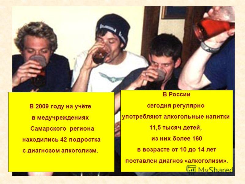 В России сегодня регулярно употребляют алкогольные напитки 11,5 тысяч детей, из них более 160 в возрасте от 10 до 14 лет поставлен диагноз «алкоголизм». В 2009 году на учёте в медучреждениях Самарского региона находились 42 подростка с диагнозом алко