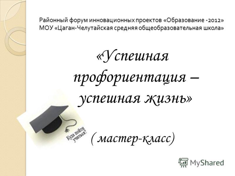 Районный форум инновационных проектов « Образование -2012» МОУ « Цаган - Челутайская средняя общеобразовательная школа » «Успешная профориентация – успешная жизнь» ( мастер-класс)