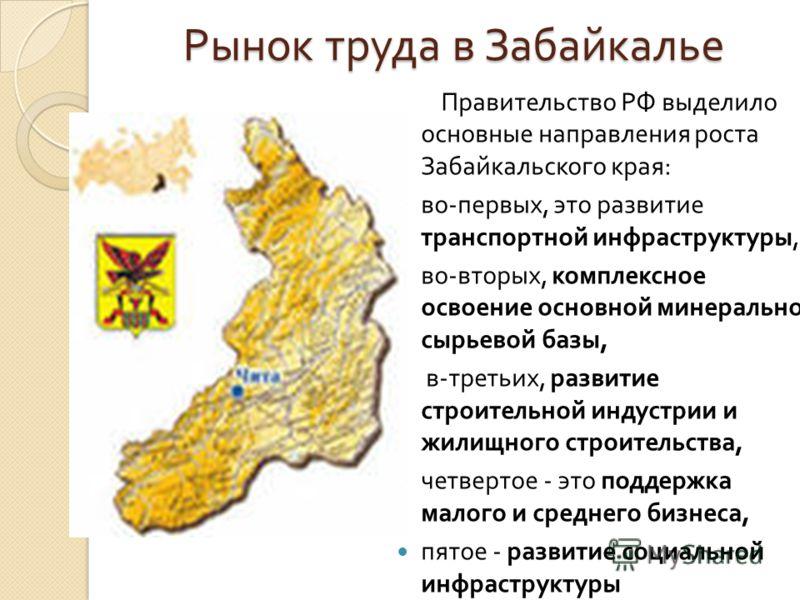 Рынок труда в Забайкалье Правительство РФ выделило основные направления роста Забайкальского края : во - первых, это развитие транспортной инфраструктуры, во - вторых, комплексное освоение основной минерально - сырьевой базы, в - третьих, развитие ст