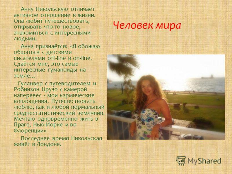 Человек мира Анну Никольскую отличает активное отношение к жизни. Она любит путешествовать, открывать что-то новое, знакомиться с интересными людьми. Анна признаётся: «Я обожаю общаться с детскими писателями off-line и on-line. Сдаётся мне, это самые