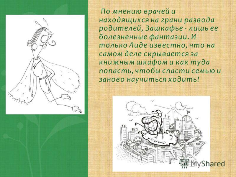 По мнению врачей и находящихся на грани развода родителей, Зашкафье - лишь ее болезненные фантазии. И только Лиде известно, что на самом деле скрывается за книжным шкафом и как туда попасть, чтобы спасти семью и заново научиться ходить!