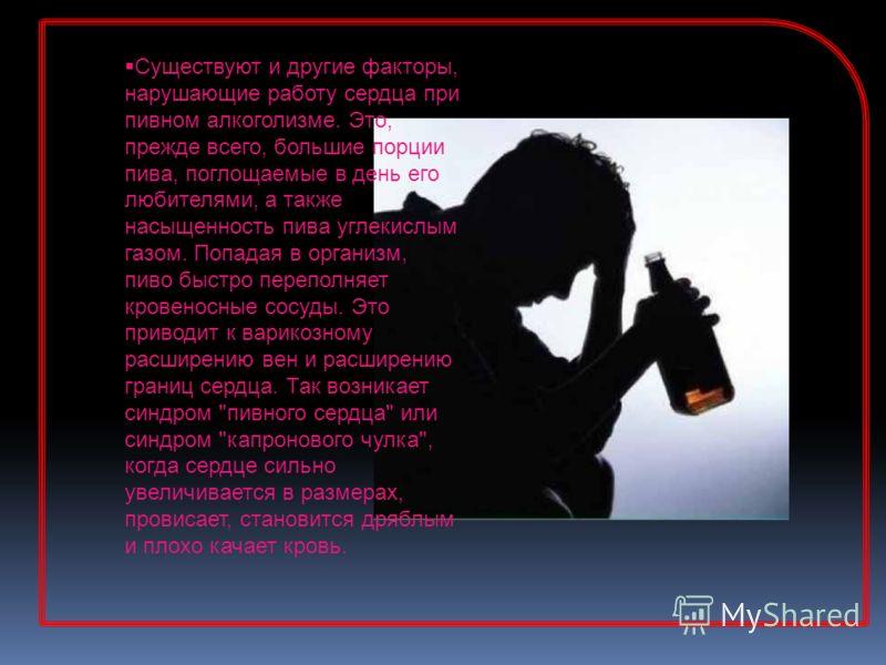 Существуют и другие факторы, нарушающие работу сердца при пивном алкоголизме. Это, прежде всего, большие порции пива, поглощаемые в день его любителями, а также насыщенность пива углекислым газом. Попадая в организм, пиво быстро переполняет кровеносн