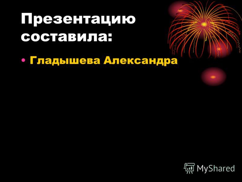 Презентацию составила: Гладышева Александра