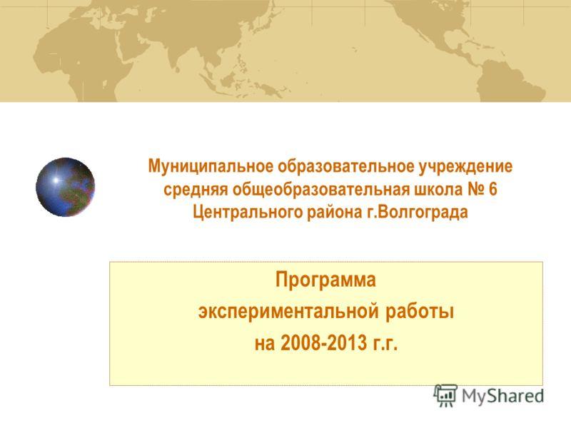 Муниципальное образовательное учреждение средняя общеобразовательная школа 6 Центрального района г.Волгограда Программа экспериментальной работы на 2008-2013 г.г. Программа экспериментальной работы на 2008-2013 г.г.