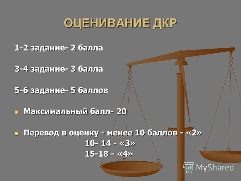 ОЦЕНИВАНИЕ ДКР 1-2 задание- 2 балла 3-4 задание- 3 балла 5-6 задание- 5 баллов Максимальный балл- 20 Максимальный балл- 20 Перевод в оценку - менее 10 баллов - «2» Перевод в оценку - менее 10 баллов - «2» 10- 14 - «3» 10- 14 - «3» 15-18 - «4» 15-18 -