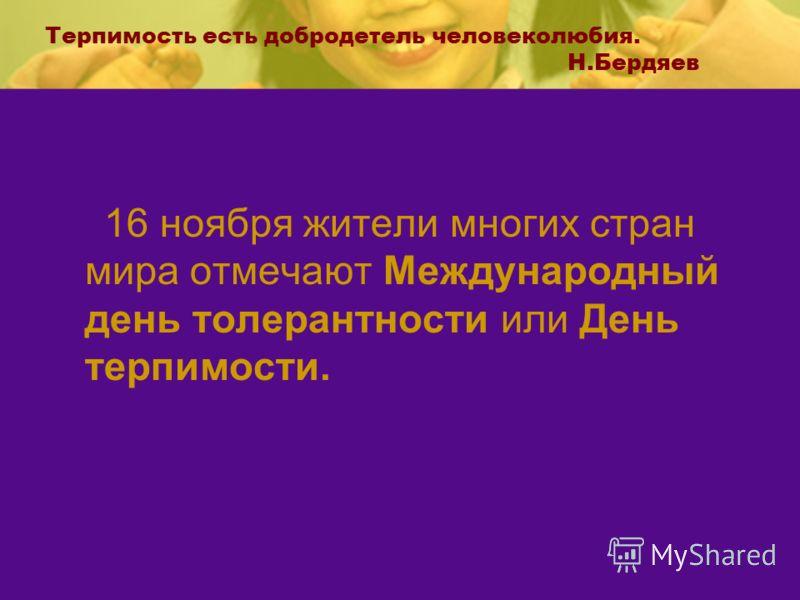Терпимость есть добродетель человеколюбия. Н.Бердяев 16 ноября жители многих стран мира отмечают Международный день толерантности или День терпимости.