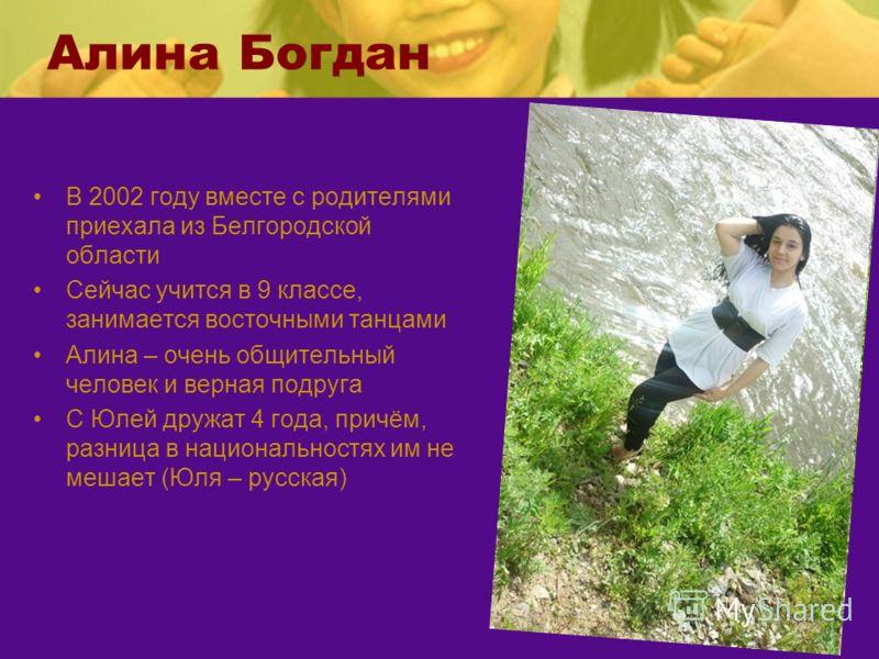 Алина Богдан В 2002 году вместе с родителями приехала из Белгородской области Сейчас учится в 9 классе, занимается восточными танцами Алина – очень общительный человек и верная подруга С Юлей дружат 4 года, причём, разница в национальностях им не меш