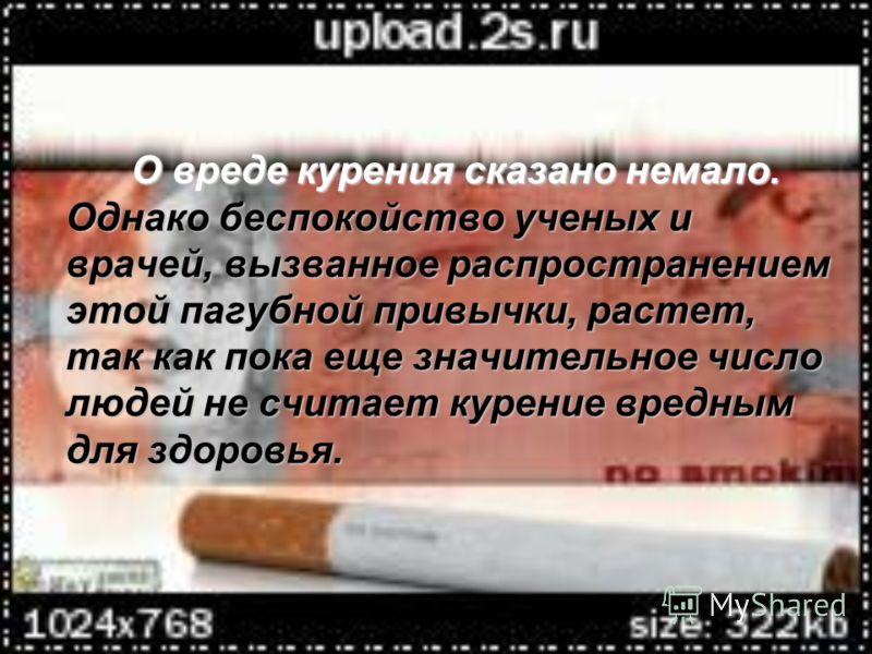 О вреде курения сказано немало. Однако беспокойство ученых и врачей, вызванное распространением этой пагубной привычки, растет, так как пока еще значительное число людей не считает курение вредным для здоровья.