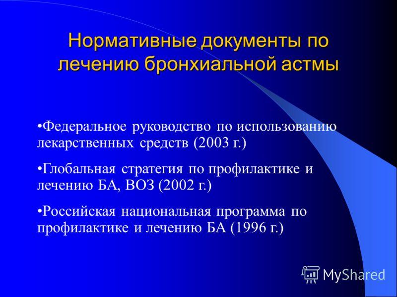 Нормативные документы по лечению бронхиальной астмы Федеральное руководство по использованию лекарственных средств (2003 г.) Глобальная стратегия по профилактике и лечению БА, ВОЗ (2002 г.) Российская национальная программа по профилактике и лечению