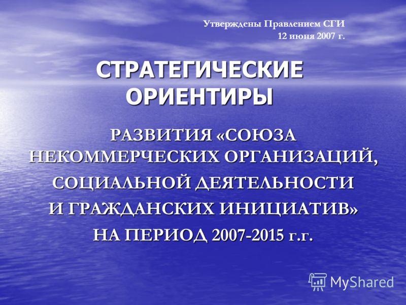 Утверждены Правлением СГИ 12 июня 2007 г. РАЗВИТИЯ «СОЮЗА НЕКОММЕРЧЕСКИХ ОРГАНИЗАЦИЙ, СОЦИАЛЬНОЙ ДЕЯТЕЛЬНОСТИ И ГРАЖДАНСКИХ ИНИЦИАТИВ» НА ПЕРИОД 2007-2015 г.г. СТРАТЕГИЧЕСКИЕ ОРИЕНТИРЫ
