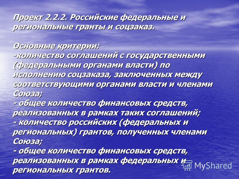 Проект 2.2.2. Российские федеральные и региональные гранты и соцзаказ. Основные критерии: -количество соглашений с государственными (федеральными органами власти) по исполнению соцзаказа, заключенных между соответствующими органами власти и членами С