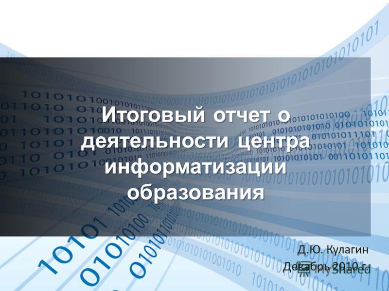 Итоговый отчет о деятельности центра информатизации образования Д.Ю. Кулагин Декабрь 2010 г.