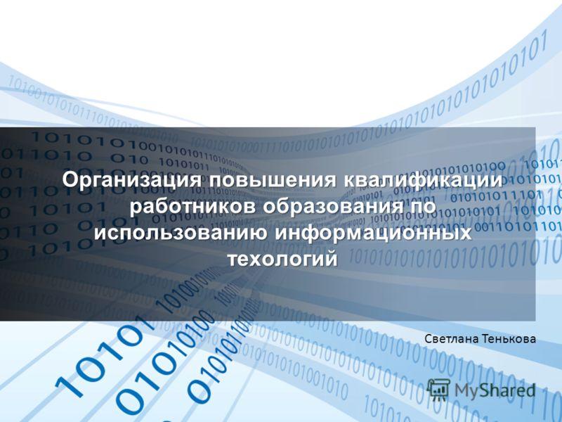 Организация повышения квалификации работников образования по использованию информационных техологий Светлана Тенькова