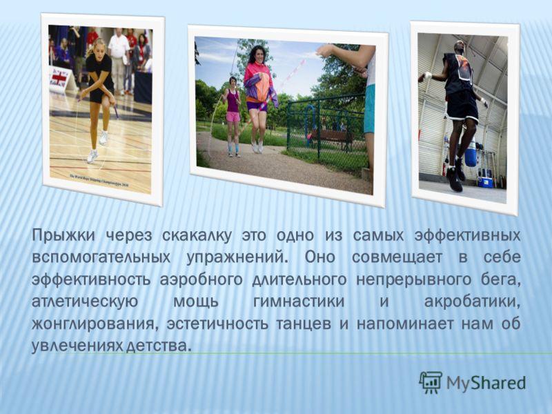Прыжки через скакалку это одно из самых эффективных вспомогательных упражнений. Оно совмещает в себе эффективность аэробного длительного непрерывного бега, атлетическую мощь гимнастики и акробатики, жонглирования, эстетичность танцев и напоминает нам