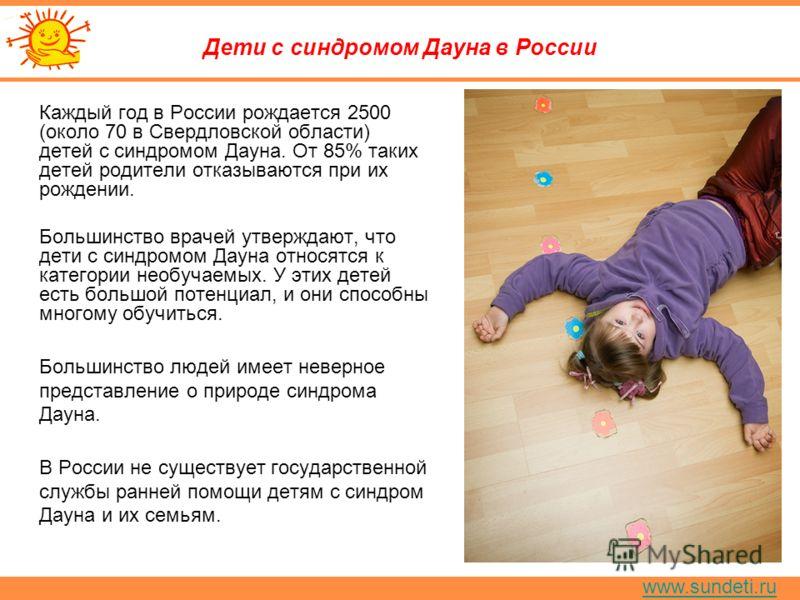 www.sundeti.ru Дети с синдромом Дауна в России Каждый год в России рождается 2500 (около 70 в Свердловской области) детей с синдромом Дауна. От 85% таких детей родители отказываются при их рождении. Большинство врачей утверждают, что дети с синдромом