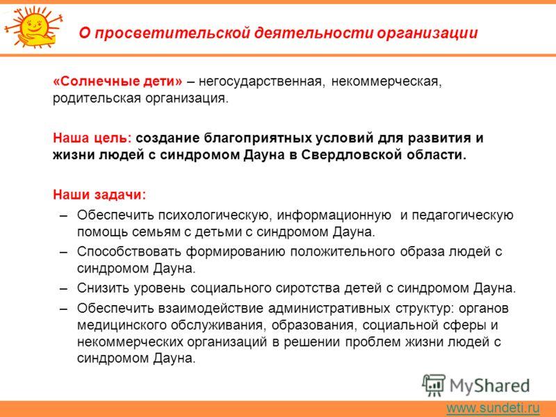 www.sundeti.ru О просветительской деятельности организации «Солнечные дети» – негосударственная, некоммерческая, родительская организация. Наша цель: создание благоприятных условий для развития и жизни людей с синдромом Дауна в Свердловской области.