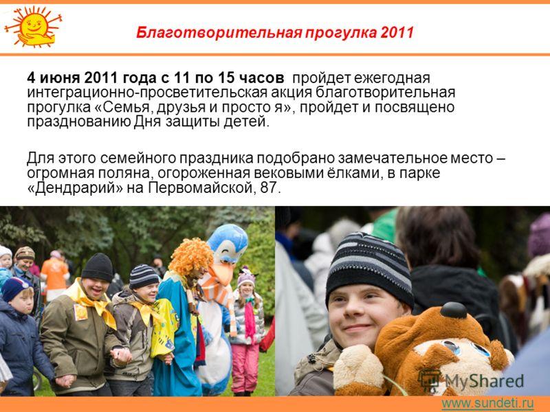 www.sundeti.ru Благотворительная прогулка 2011 4 июня 2011 года с 11 по 15 часов пройдет ежегодная интеграционно-просветительская акция благотворительная прогулка «Семья, друзья и просто я», пройдет и посвящено празднованию Дня защиты детей. Для этог