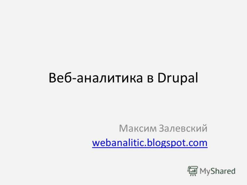Веб-аналитика в Drupal Максим Залевский webanalitic.blogspot.com