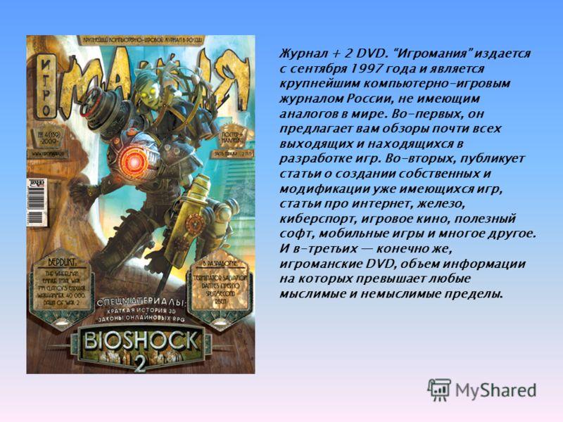 Журнал + 2 DVD. Игромания издается с сентября 1997 года и является крупнейшим компьютерно-игровым журналом России, не имеющим аналогов в мире. Во-первых, он предлагает вам обзоры почти всех выходящих и находящихся в разработке игр. Во-вторых, публику