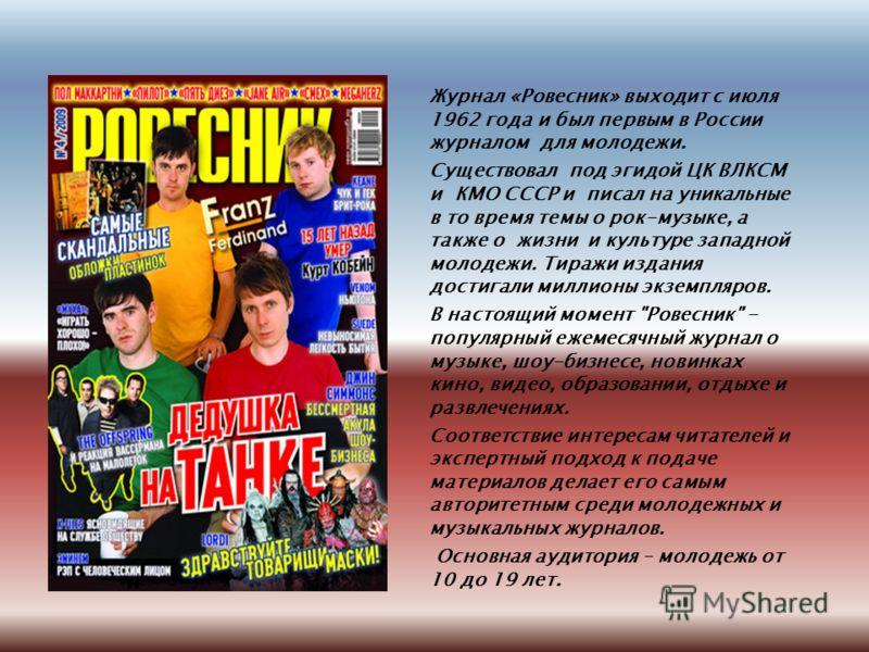 Журнал «Ровесник» выходит с июля 1962 года и был первым в России журналом для молодежи. Существовал под эгидой ЦК ВЛКСМ и КМО СССР и писал на уникальные в то время темы о рок-музыке, а также о жизни и культуре западной молодежи. Тиражи издания достиг