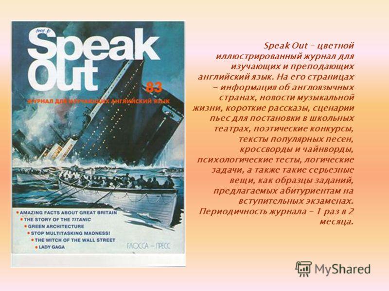 Speak Out - цветной иллюстрированный журнал для изучающих и преподающих английский язык. На его страницах - информация об англоязычных странах, новости музыкальной жизни, короткие рассказы, сценарии пьес для постановки в школьных театрах, поэтические