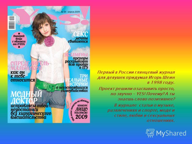 Первый в России глянцевый журнал для девушек придумал Игорь Шеин в 1998 году. Проект решили озаглавить просто, но звучно – YES! Почему? А ты знаешь слово позитивнее? В журнале: статьи о музыке, развлечениях и спорте, моде и стиле, любви и сексуальных