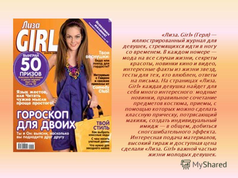 «Лиза. Girl» (Герл) иллюстрированный журнал для девушек, стремящихся идти в ногу со временем. В каждом номере мода на все случаи жизни, секреты красоты, новинки кино и видео, интересные факты из жизни звезд, тесты для тех, кто влюблен, ответы на пись