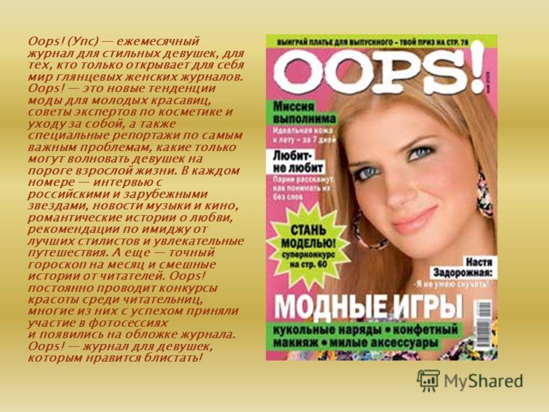 Oops! (Упс) ежемесячный журнал для стильных девушек, для тех, кто только открывает для себя мир глянцевых женских журналов. Oops! это новые тенденции моды для молодых красавиц, советы экспертов по косметике и уходу за собой, а также специальные репор