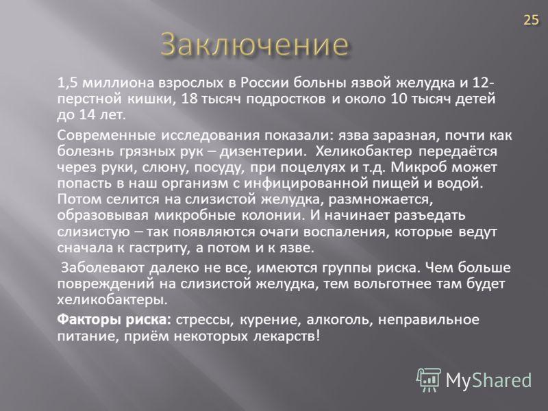 1,5 миллиона взрослых в России больны язвой желудка и 12- перстной кишки, 18 тысяч подростков и около 10 тысяч детей до 14 лет. Современные исследования показали: язва заразная, почти как болезнь грязных рук – дизентерии. Хеликобактер передаётся чере