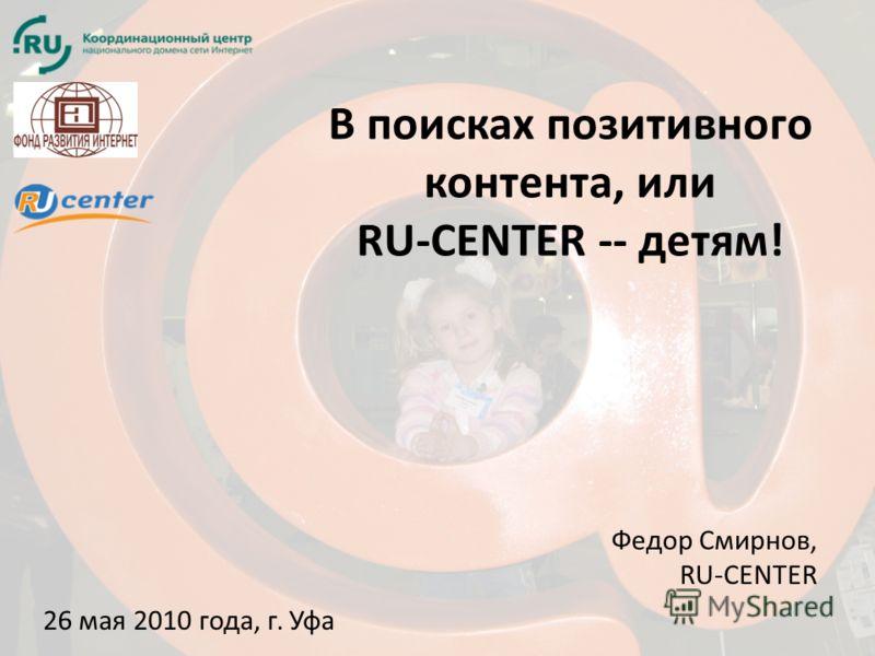 В поисках позитивного контента, или RU-CENTER -- детям! 26 мая 2010 года, г. Уфа Федор Смирнов, RU-CENTER