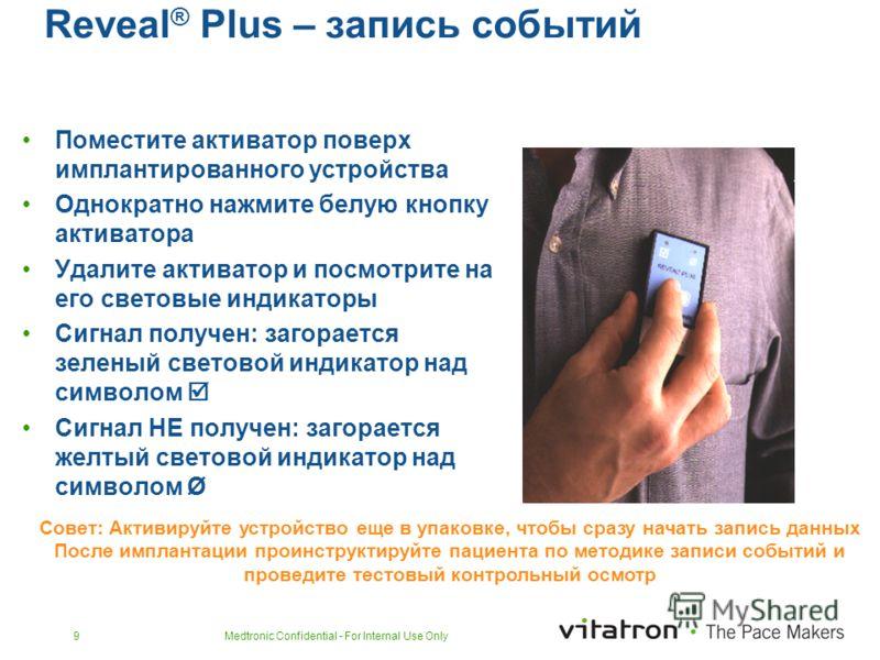 Medtronic Confidential - For Internal Use Only9 Reveal ® Plus – запись событий Поместите активатор поверх имплантированного устройства Однократно нажмите белую кнопку активатора Удалите активатор и посмотрите на его световые индикаторы Сигнал получен